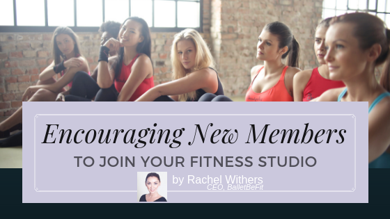 Encouraging New Members to Join Your Fitness Studio by Rachel Withers BalletBeFit fitpreneur