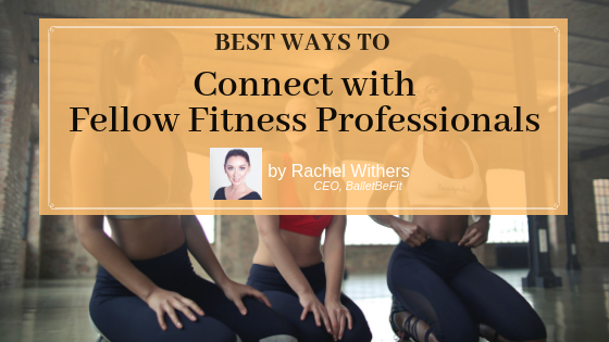 Best Ways to Connect with Fellow Fitness Professionals by Rachel Withers BalletBeFit fitpreneur