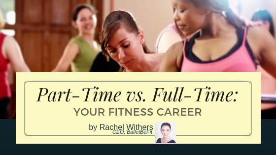 Part-Time vs. Full-Time_ Your Fitness Career by Rachel Withers BalletBeFit fitpreneur