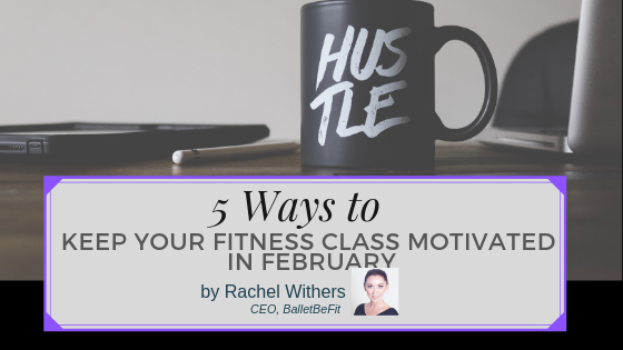 keep fitness class motivated February Rachel Withers BalletBeFit fitpreneur